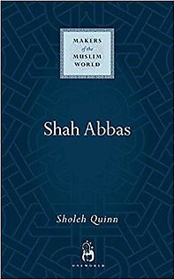 Shah Abbas: The King who Refashioned Iran (Makers of the Muslim World)