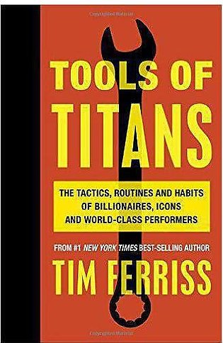 Tools of Titans The Tai Routines and Habits of Billionres Icons and World Cla...