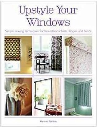 Upstyle Your Windows: Simple Wewing Techniques For Beautiful Curtains, Drapes A…
