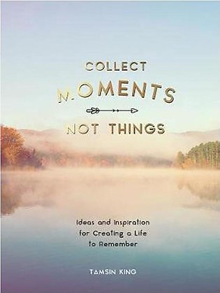 Collect Moments Not Things Ideas and Inspiration for Creating a life to remembe…
