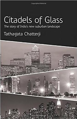 Citadels of Glass: The Story of India's New Suburban Landscape by Tathagata C...